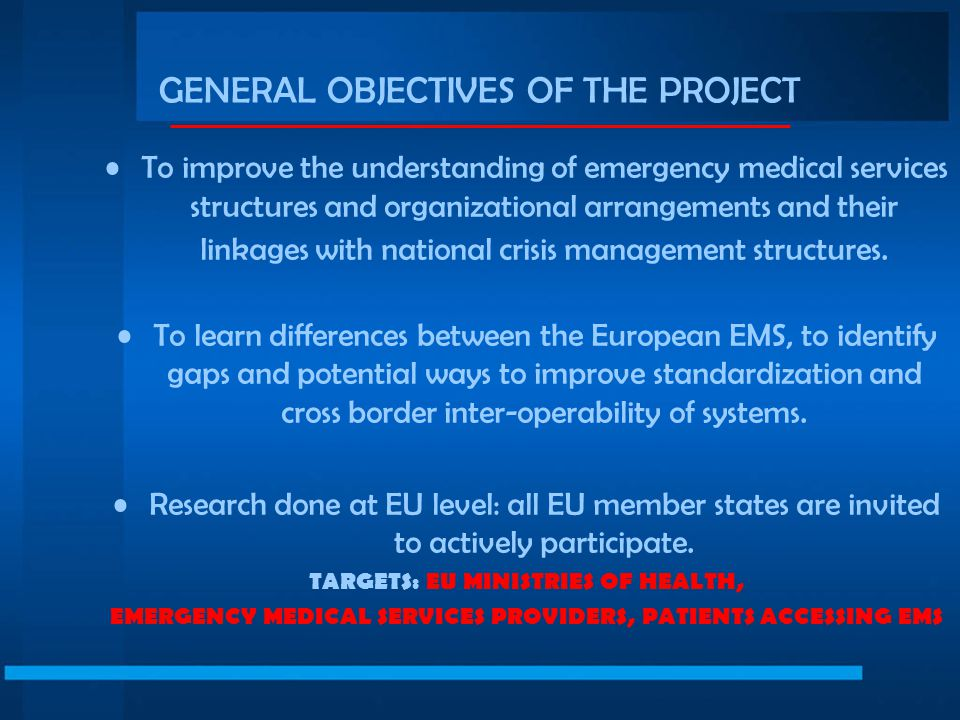 GENERAL OBJECTIVES OF THE PROJECT To improve the understanding of emergency medical services structures and organizational arrangements and their linkages with national crisis management structures.