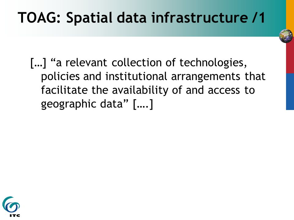 TOAG: Spatial data infrastructure /1 […] a relevant collection of technologies, policies and institutional arrangements that facilitate the availability of and access to geographic data [….]