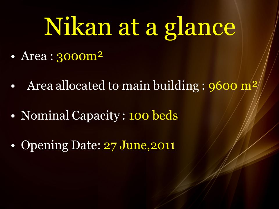 Nikan at a glance Area : 3000m² Area allocated to main building : 9600 m² Nominal Capacity : 100 beds Opening Date: 27 June,2011