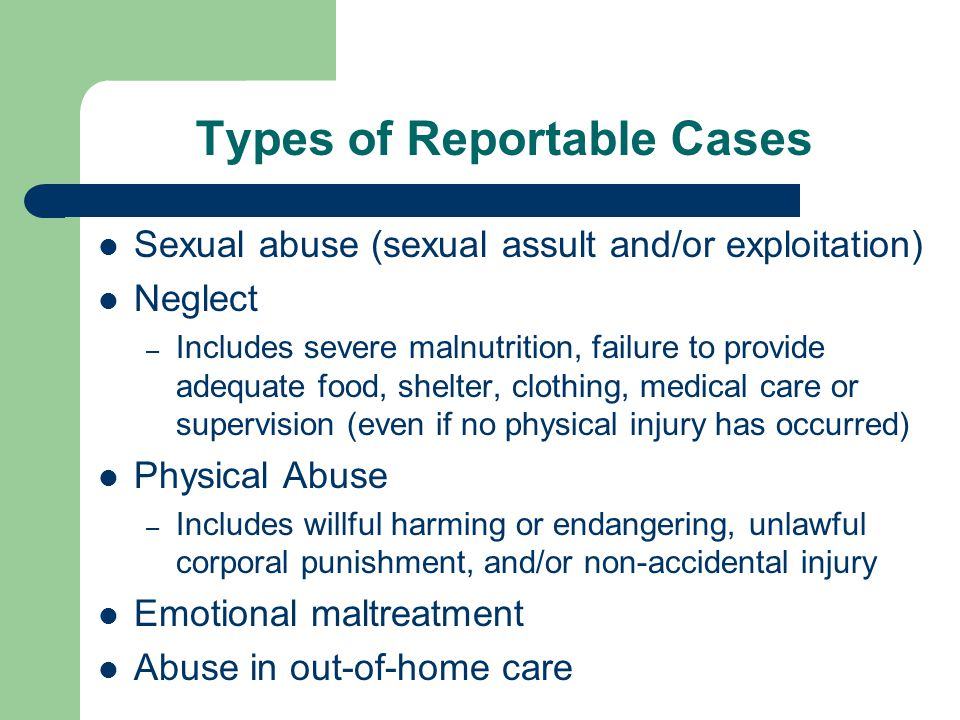 Types of Reportable Cases Sexual abuse (sexual assult and/or exploitation) Neglect – Includes severe malnutrition, failure to provide adequate food, s