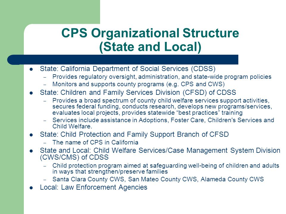CPS Organizational Structure (State and Local) State: California Department of Social Services (CDSS) – Provides regulatory oversight, administration,