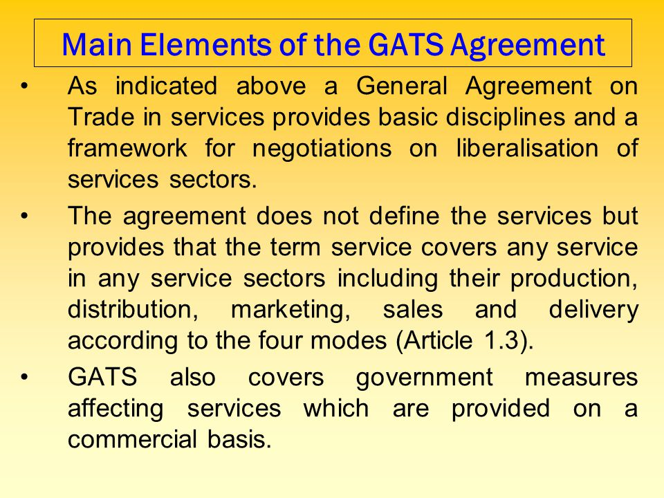 Main Elements of the GATS Agreement As indicated above a General Agreement on Trade in services provides basic disciplines and a framework for negotia