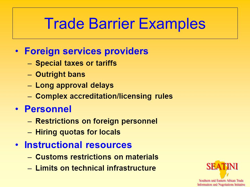 Trade Barrier Examples Foreign services providers –Special taxes or tariffs –Outright bans –Long approval delays –Complex accreditation/licensing rule