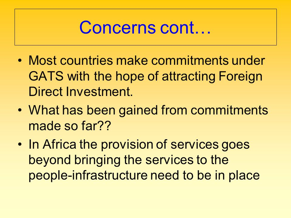 Concerns cont… Most countries make commitments under GATS with the hope of attracting Foreign Direct Investment. What has been gained from commitments