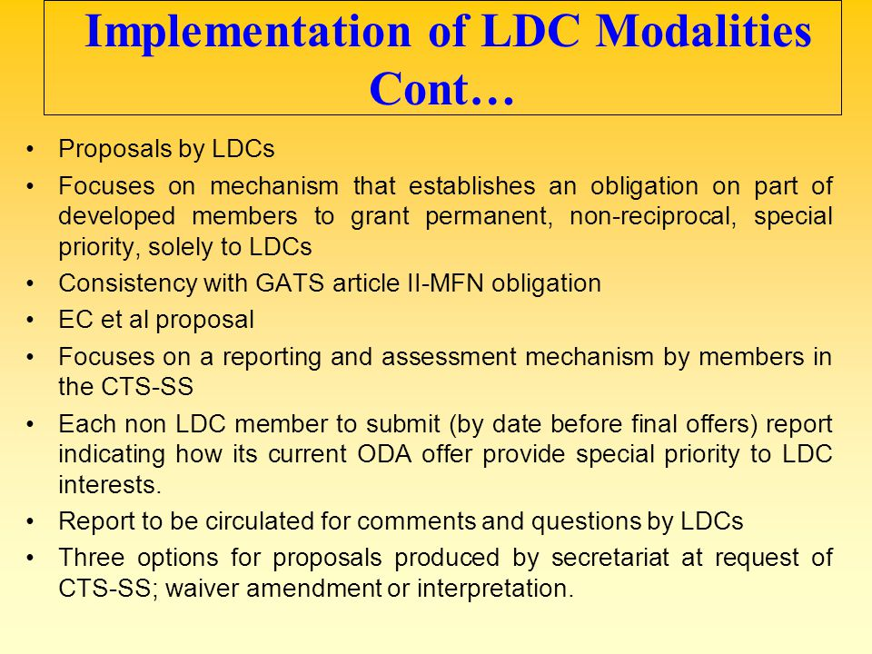 Implementation of LDC Modalities Cont… Proposals by LDCs Focuses on mechanism that establishes an obligation on part of developed members to grant per