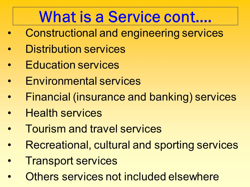 What is a Service cont…. Constructional and engineering services Distribution services Education services Environmental services Financial (insurance