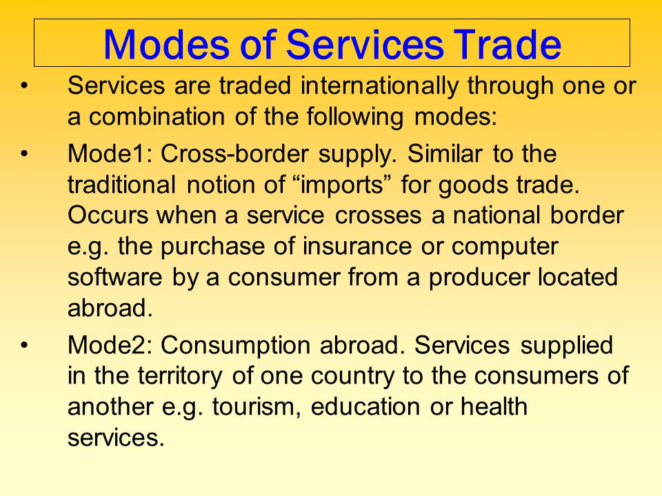 Modes of Services Trade Services are traded internationally through one or a combination of the following modes: Mode1: Cross-border supply. Similar t