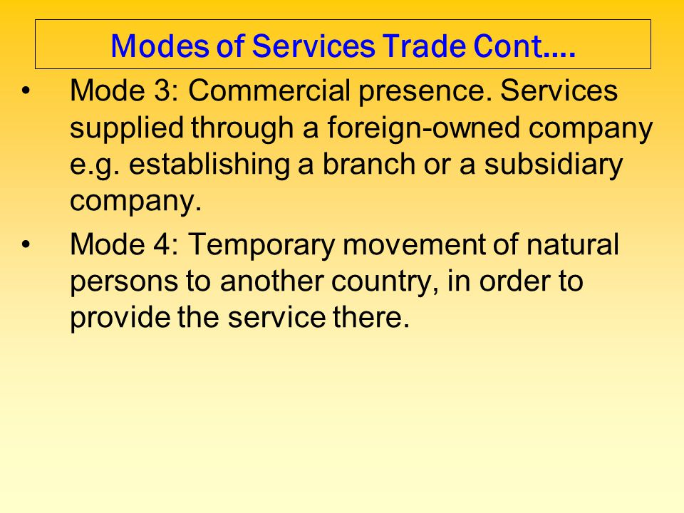 Modes of Services Trade Cont…. Mode 3: Commercial presence. Services supplied through a foreign-owned company e.g. establishing a branch or a subsidia