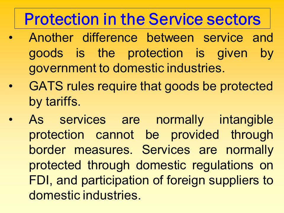 Protection in the Service sectors Another difference between service and goods is the protection is given by government to domestic industries. GATS r