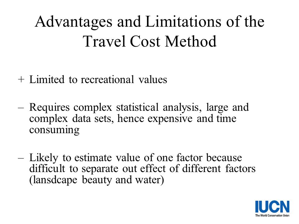 Advantages and Limitations of the Travel Cost Method +Limited to recreational values –Requires complex statistical analysis, large and complex data se
