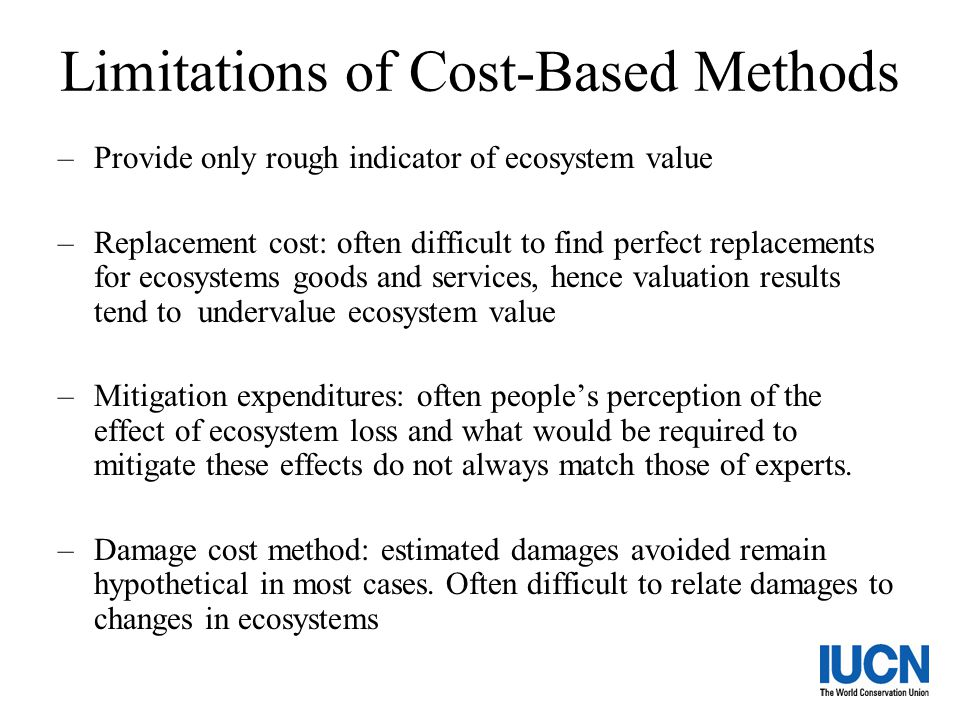 Limitations of Cost-Based Methods –Provide only rough indicator of ecosystem value –Replacement cost: often difficult to find perfect replacements for