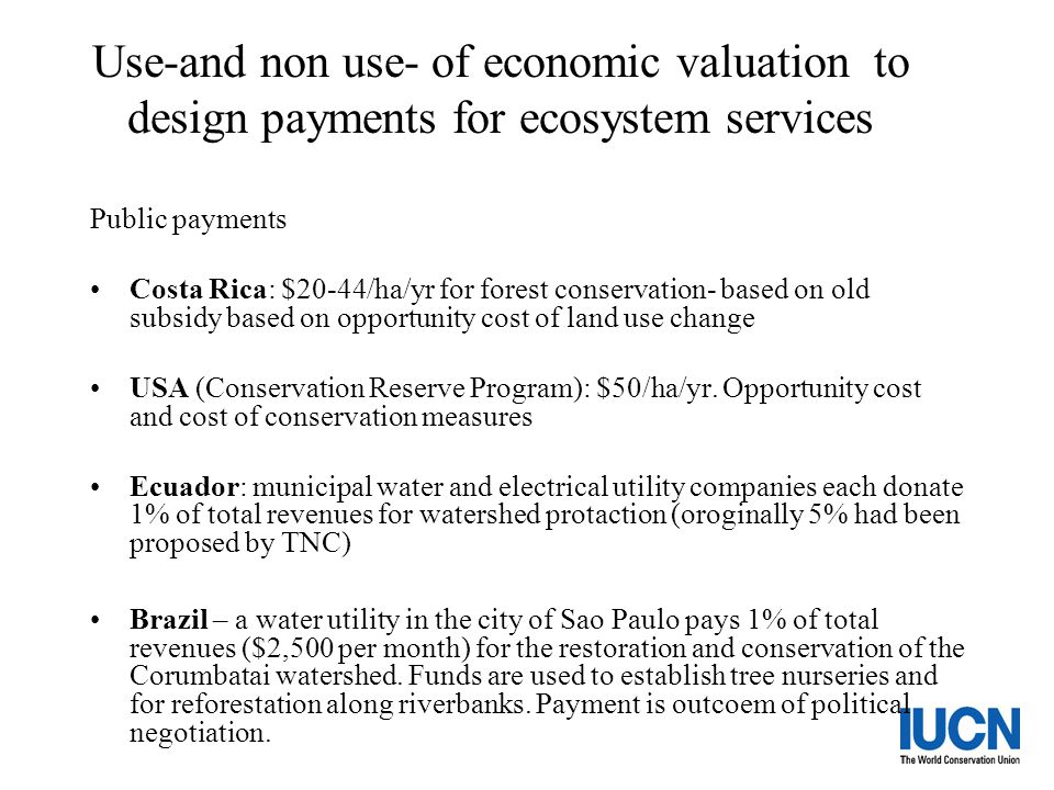 Use-and non use- of economic valuation to design payments for ecosystem services Public payments Costa Rica: $20-44/ha/yr for forest conservation- bas