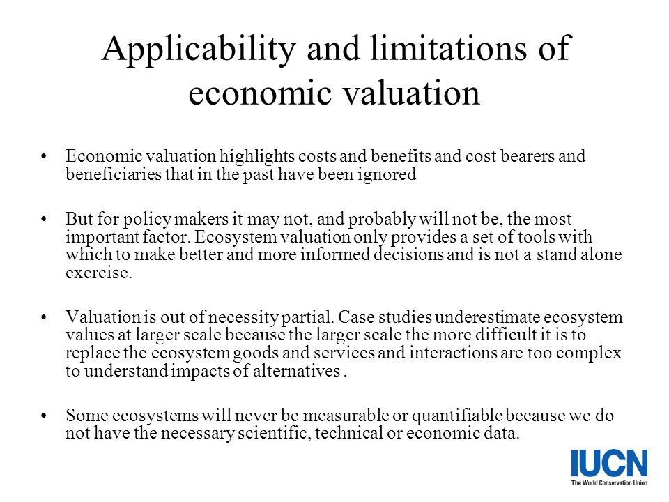 Applicability and limitations of economic valuation Economic valuation highlights costs and benefits and cost bearers and beneficiaries that in the pa