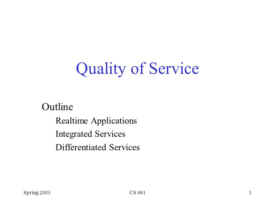 Spring 2003CS 4611 Quality of Service Outline Realtime Applications Integrated Services Differentiated Services