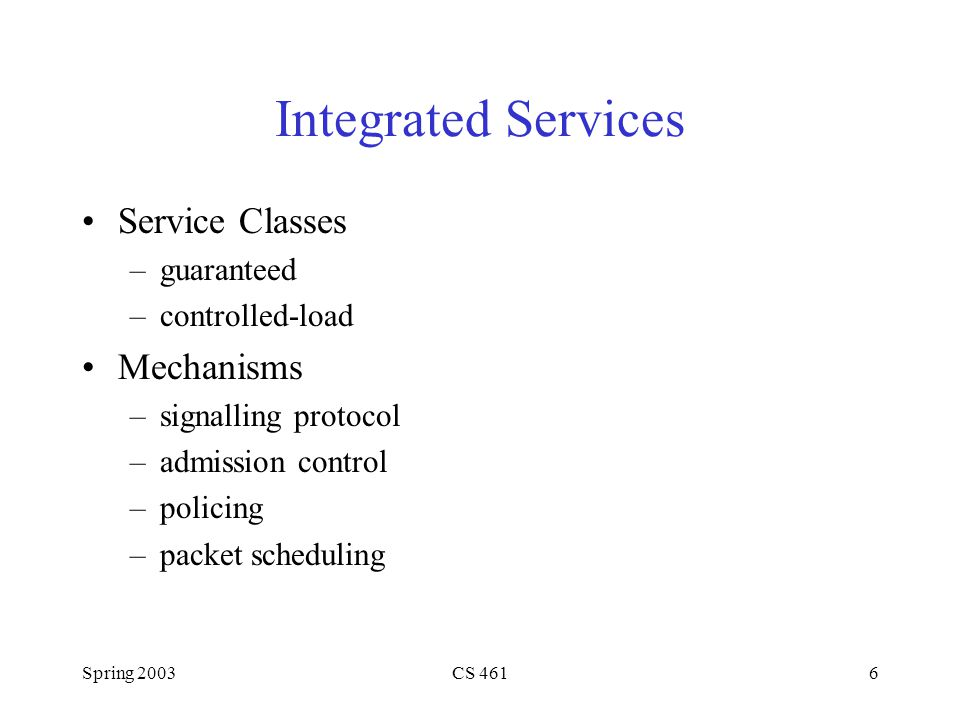 Spring 2003CS 4616 Integrated Services Service Classes –guaranteed –controlled-load Mechanisms –signalling protocol –admission control –policing –packet scheduling