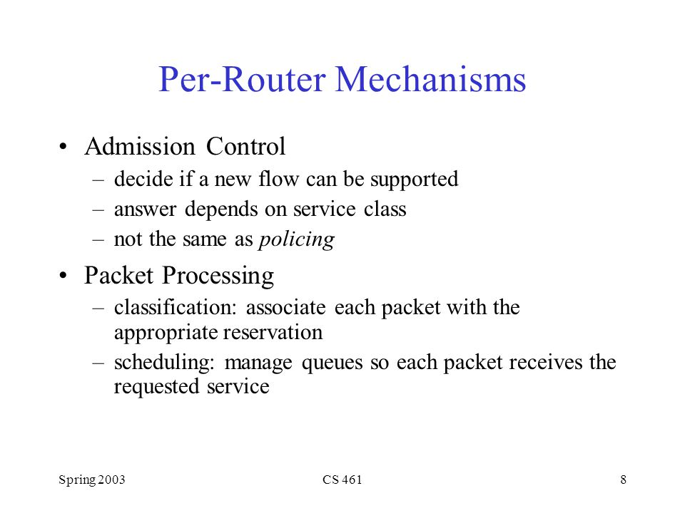 Spring 2003CS 4618 Per-Router Mechanisms Admission Control –decide if a new flow can be supported –answer depends on service class –not the same as policing Packet Processing –classification: associate each packet with the appropriate reservation –scheduling: manage queues so each packet receives the requested service