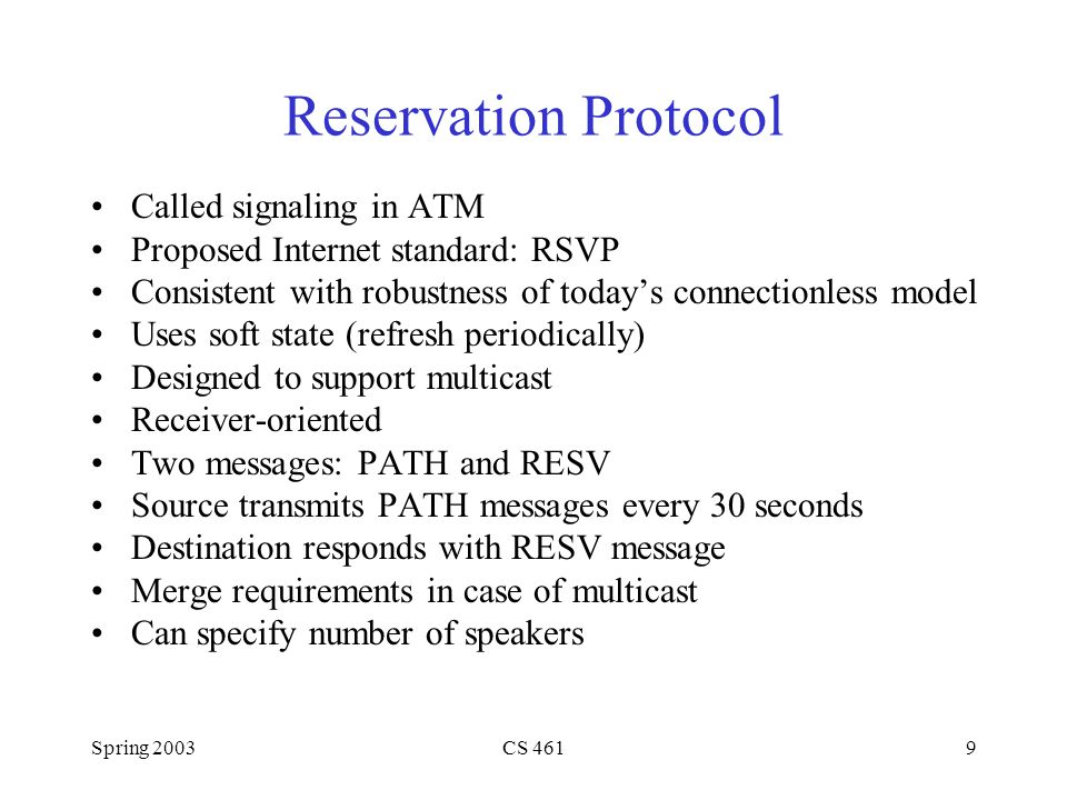 Spring 2003CS 4619 Reservation Protocol Called signaling in ATM Proposed Internet standard: RSVP Consistent with robustness of todays connectionless model Uses soft state (refresh periodically) Designed to support multicast Receiver-oriented Two messages: PATH and RESV Source transmits PATH messages every 30 seconds Destination responds with RESV message Merge requirements in case of multicast Can specify number of speakers