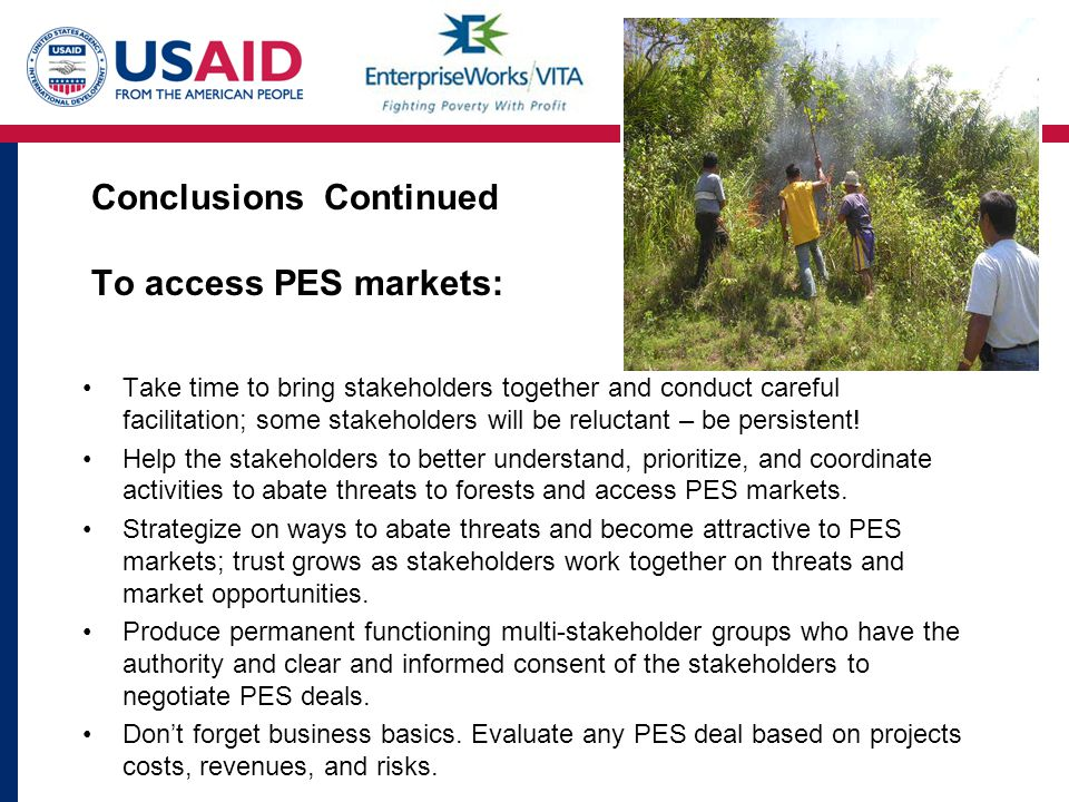 Conclusions Continued To access PES markets: Take time to bring stakeholders together and conduct careful facilitation; some stakeholders will be reluctant – be persistent.