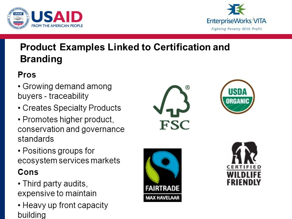 Product Examples Linked to Certification and Branding Pros Growing demand among buyers - traceability Creates Specialty Products Promotes higher product, conservation and governance standards Positions groups for ecosystem services markets Cons Third party audits, expensive to maintain Heavy up front capacity building