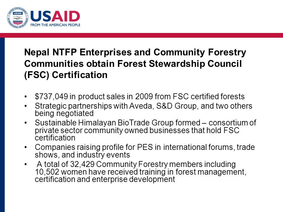 Nepal NTFP Enterprises and Community Forestry Communities obtain Forest Stewardship Council (FSC) Certification $737,049 in product sales in 2009 from FSC certified forests Strategic partnerships with Aveda, S&D Group, and two others being negotiated Sustainable Himalayan BioTrade Group formed – consortium of private sector community owned businesses that hold FSC certification Companies raising profile for PES in international forums, trade shows, and industry events A total of 32,429 Community Forestry members including 10,502 women have received training in forest management, certification and enterprise development