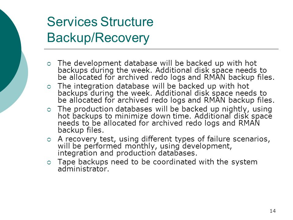 14 Services Structure Backup/Recovery The development database will be backed up with hot backups during the week. Additional disk space needs to be a