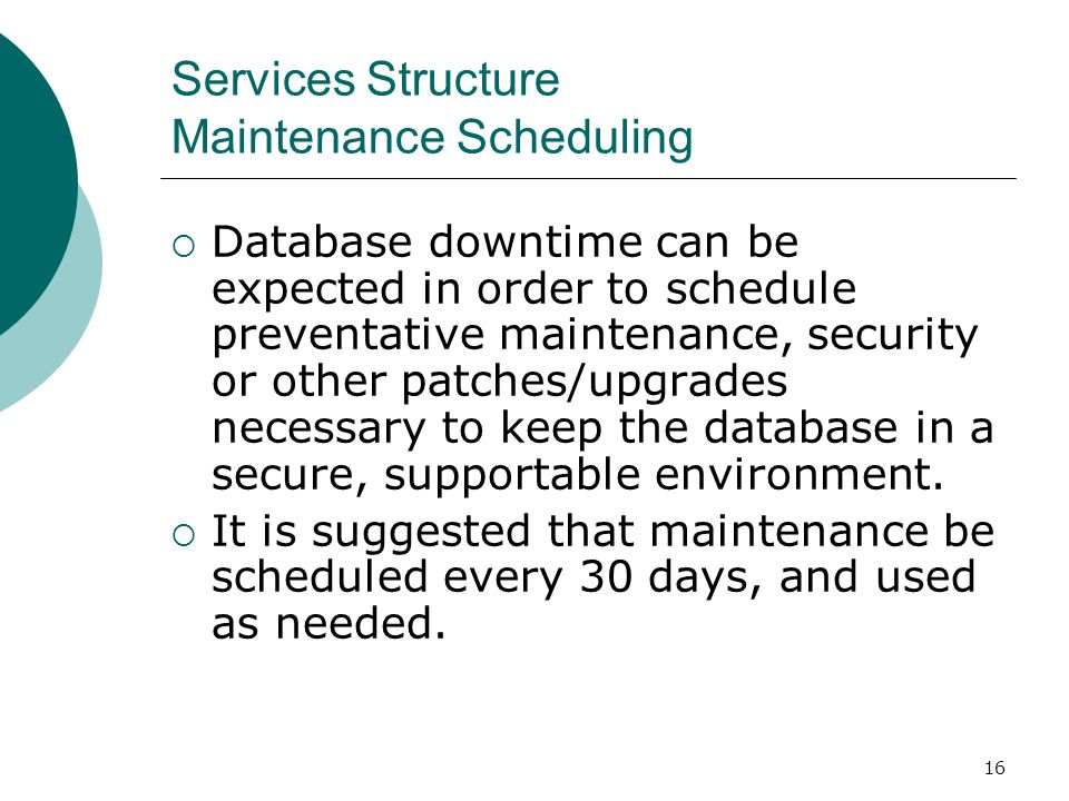 16 Services Structure Maintenance Scheduling Database downtime can be expected in order to schedule preventative maintenance, security or other patche