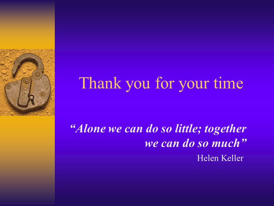 Thank you for your time Alone we can do so little; together we can do so much Helen Keller