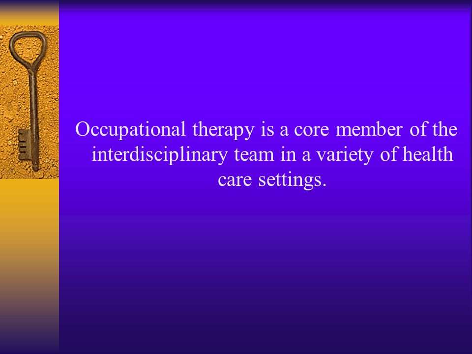 Occupational therapy is a core member of the interdisciplinary team in a variety of health care settings.