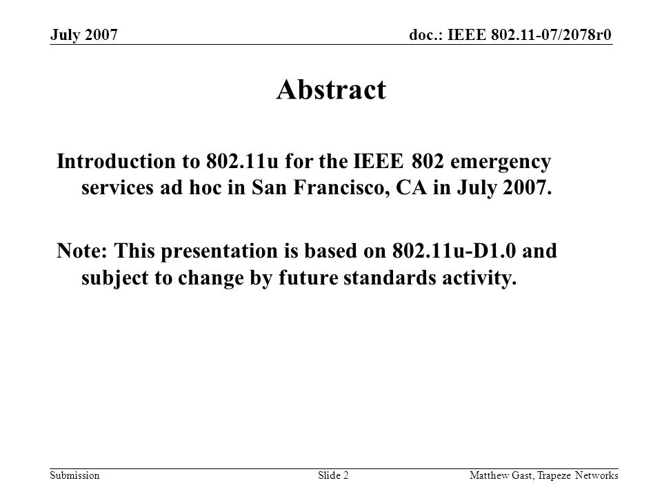 doc.: IEEE 802.11-07/2078r0 Submission July 2007 Matthew Gast, Trapeze NetworksSlide 2 Abstract Introduction to 802.11u for the IEEE 802 emergency services ad hoc in San Francisco, CA in July 2007.