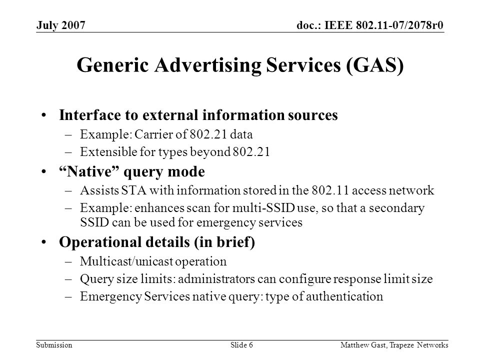 doc.: IEEE 802.11-07/2078r0 Submission July 2007 Matthew Gast, Trapeze NetworksSlide 6 Generic Advertising Services (GAS) Interface to external information sources –Example: Carrier of 802.21 data –Extensible for types beyond 802.21 Native query mode –Assists STA with information stored in the 802.11 access network –Example: enhances scan for multi-SSID use, so that a secondary SSID can be used for emergency services Operational details (in brief) –Multicast/unicast operation –Query size limits: administrators can configure response limit size –Emergency Services native query: type of authentication