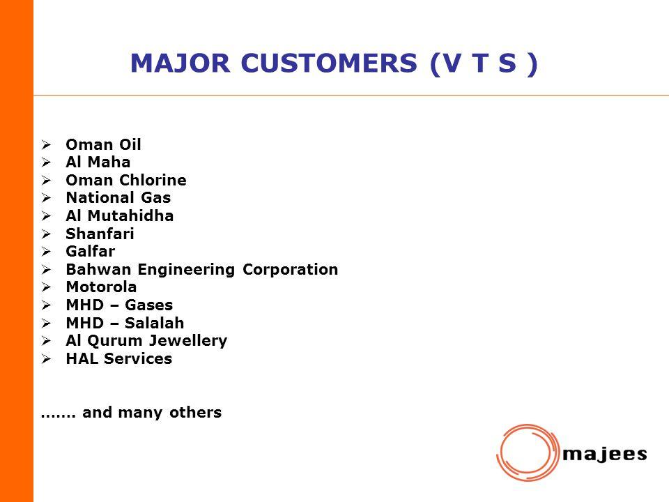 MAJOR CUSTOMERS (V T S ) Oman Oil Al Maha Oman Chlorine National Gas Al Mutahidha Shanfari Galfar Bahwan Engineering Corporation Motorola MHD – Gases