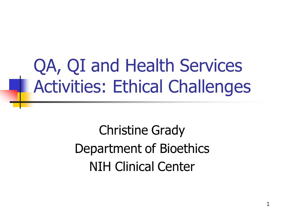 1 QA, QI and Health Services Activities: Ethical Challenges Christine Grady Department of Bioethics NIH Clinical Center