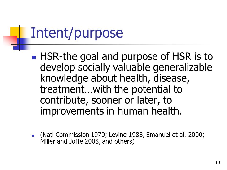 10 Intent/purpose HSR-the goal and purpose of HSR is to develop socially valuable generalizable knowledge about health, disease, treatment…with the po