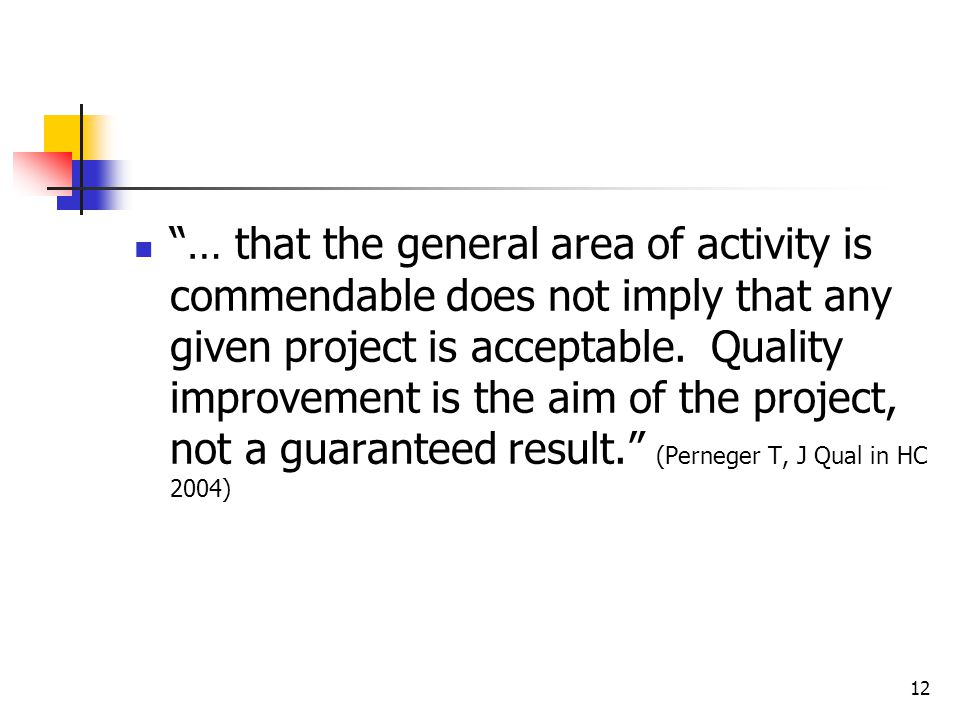12 … that the general area of activity is commendable does not imply that any given project is acceptable. Quality improvement is the aim of the proje