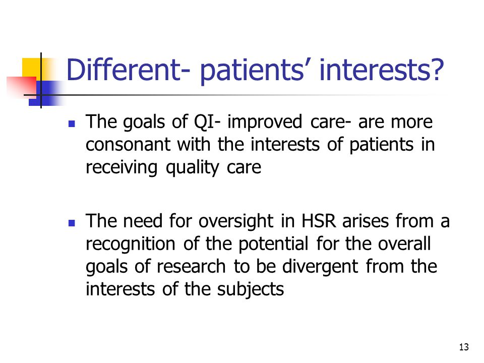 13 Different- patients interests? The goals of QI- improved care- are more consonant with the interests of patients in receiving quality care The need