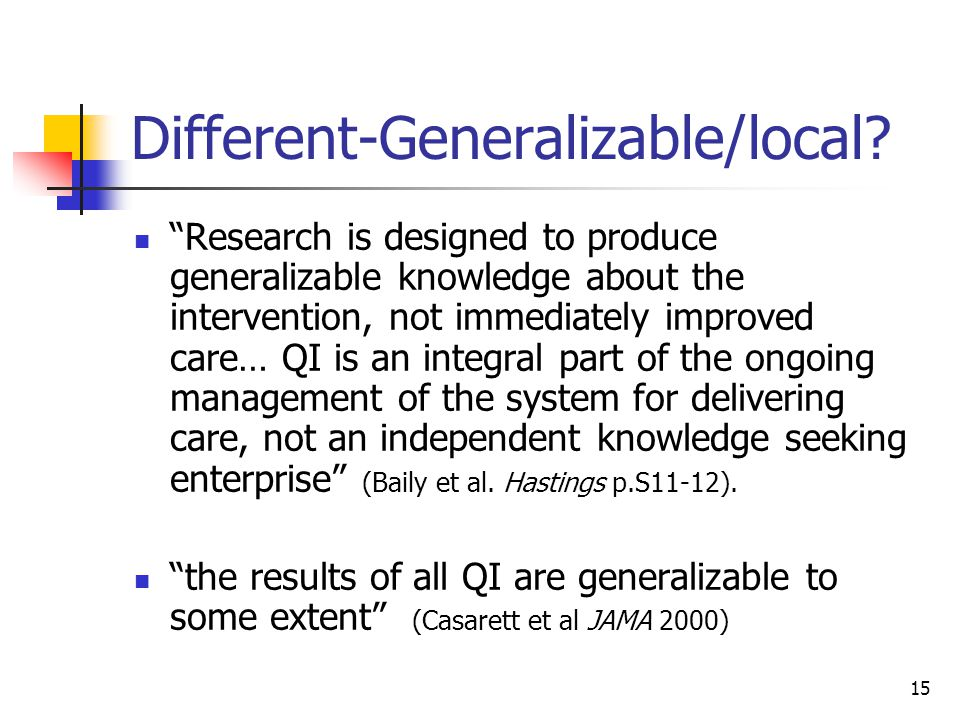 15 Different-Generalizable/local? Research is designed to produce generalizable knowledge about the intervention, not immediately improved care… QI is