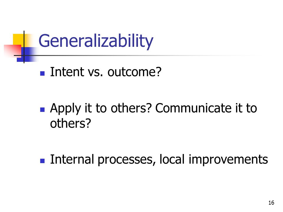 16 Generalizability Intent vs. outcome? Apply it to others? Communicate it to others? Internal processes, local improvements