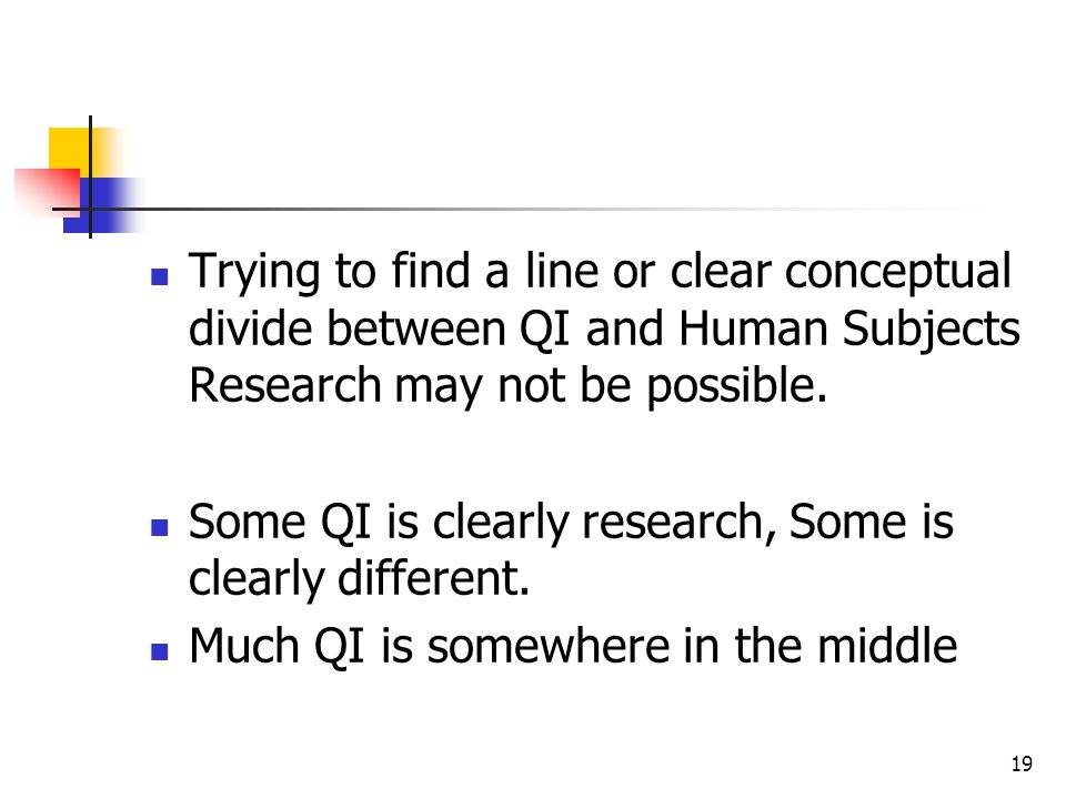 19 Trying to find a line or clear conceptual divide between QI and Human Subjects Research may not be possible. Some QI is clearly research, Some is c