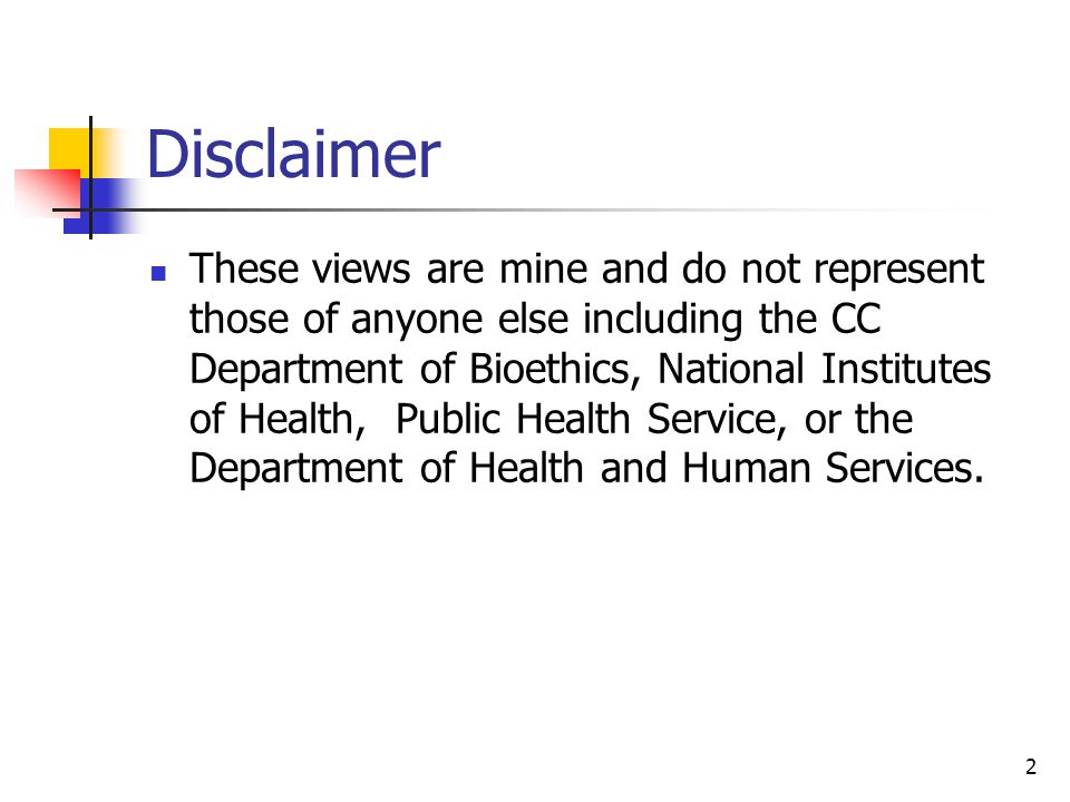 2 Disclaimer These views are mine and do not represent those of anyone else including the CC Department of Bioethics, National Institutes of Health, Public Health Service, or the Department of Health and Human Services.