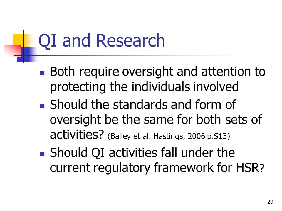 20 QI and Research Both require oversight and attention to protecting the individuals involved Should the standards and form of oversight be the same
