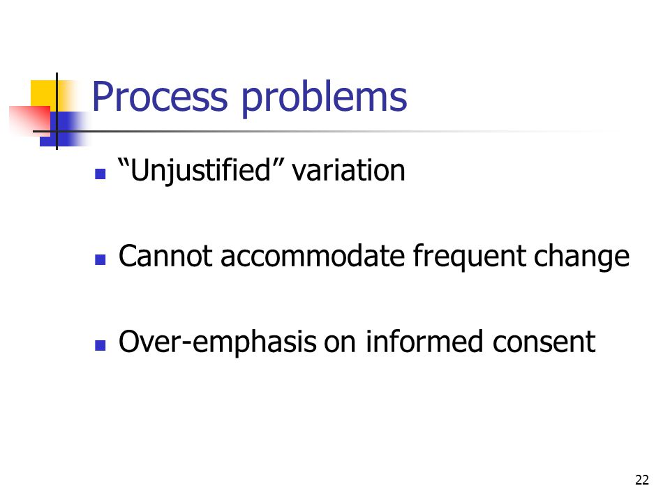 22 Process problems Unjustified variation Cannot accommodate frequent change Over-emphasis on informed consent