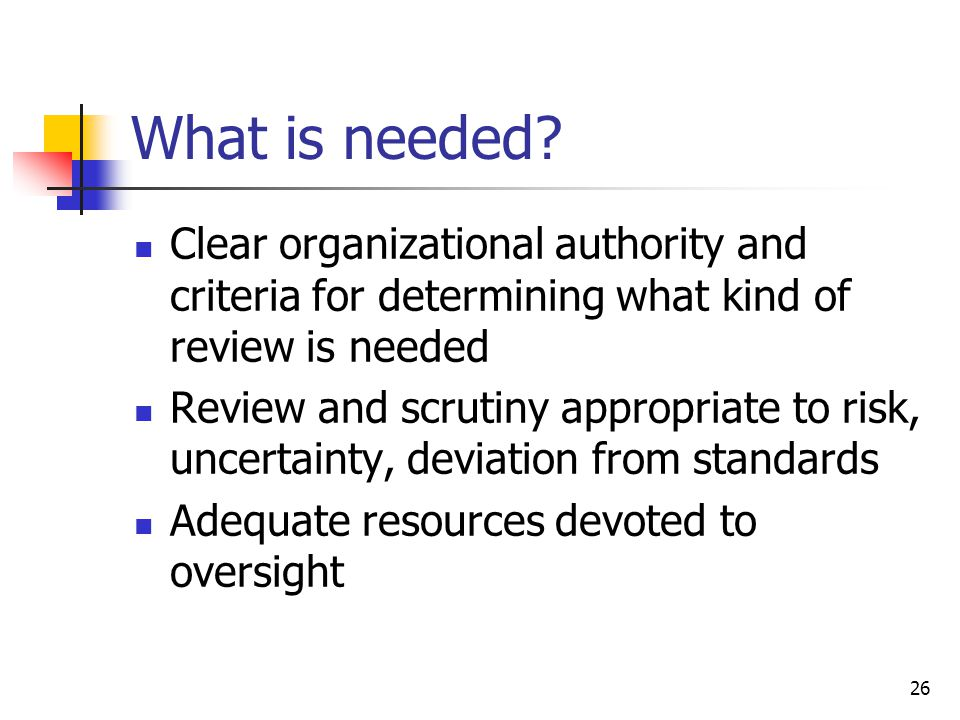 26 What is needed? Clear organizational authority and criteria for determining what kind of review is needed Review and scrutiny appropriate to risk,