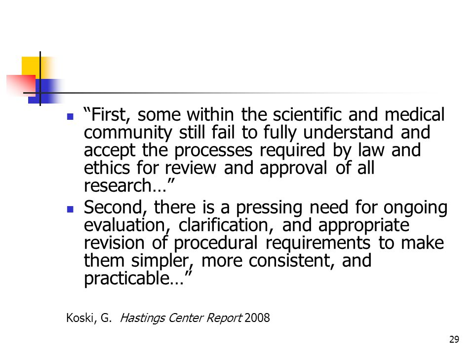 29 First, some within the scientific and medical community still fail to fully understand and accept the processes required by law and ethics for review and approval of all research… Second, there is a pressing need for ongoing evaluation, clarification, and appropriate revision of procedural requirements to make them simpler, more consistent, and practicable… Koski, G.