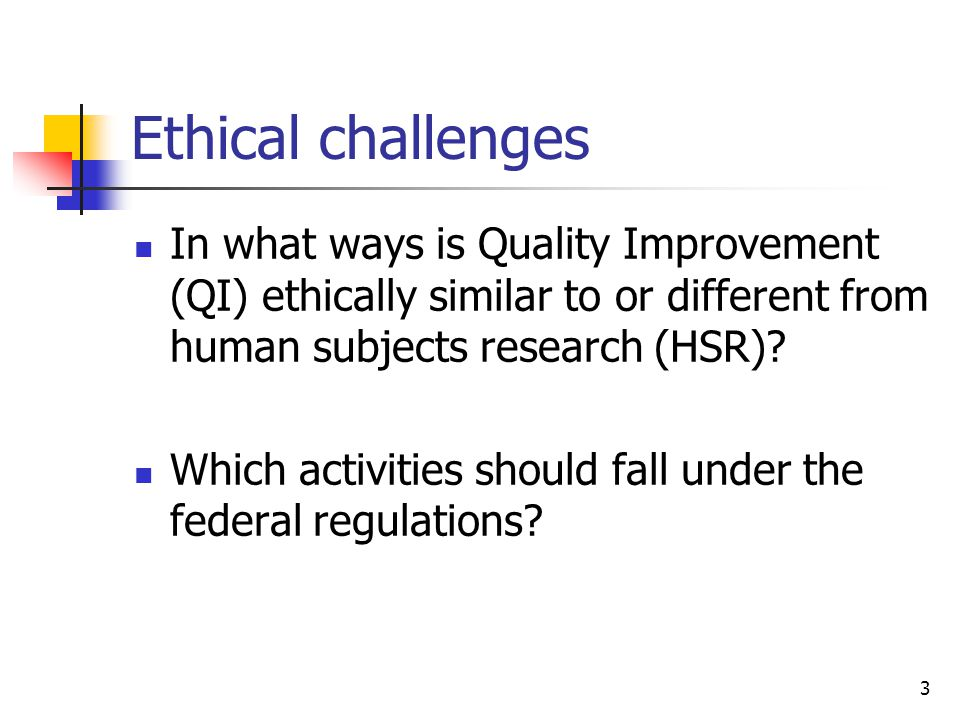 3 Ethical challenges In what ways is Quality Improvement (QI) ethically similar to or different from human subjects research (HSR)? Which activities s