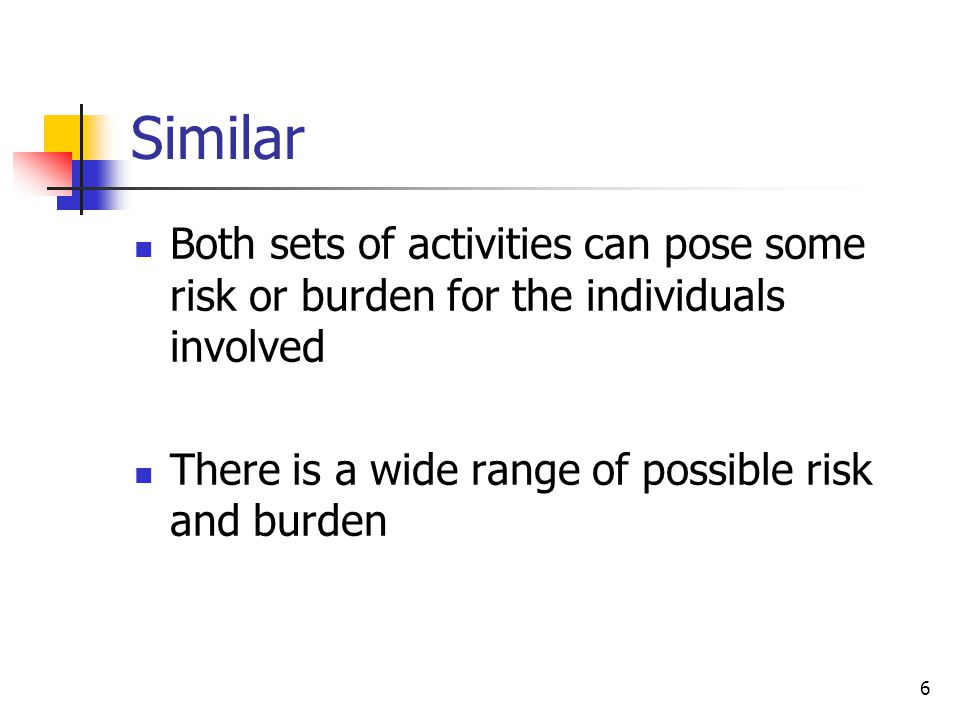 6 Similar Both sets of activities can pose some risk or burden for the individuals involved There is a wide range of possible risk and burden