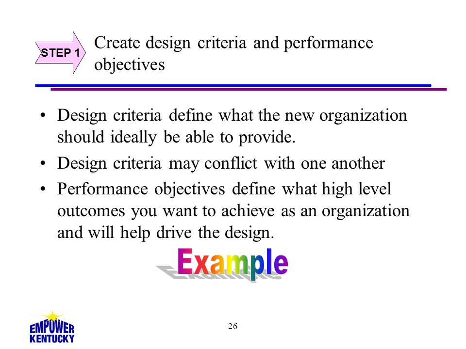 26 Create design criteria and performance objectives Design criteria define what the new organization should ideally be able to provide. Design criter