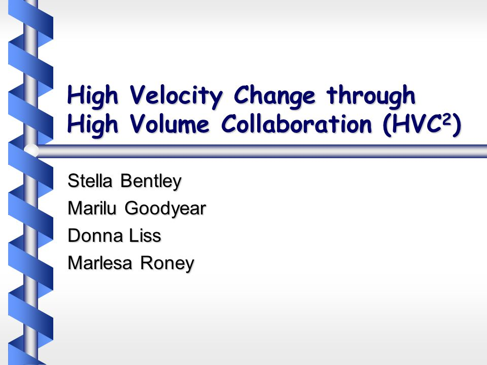 High Velocity Change through High Volume Collaboration (HVC 2 ) Stella Bentley Marilu Goodyear Donna Liss Marlesa Roney