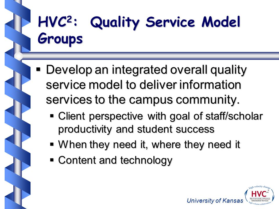 University of Kansas HVC 2 : Quality Service Model Groups Develop an integrated overall quality service model to deliver information services to the campus community.