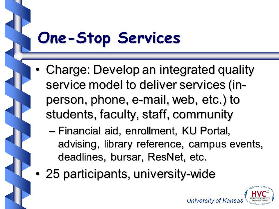 University of Kansas One-Stop Services Charge: Develop an integrated quality service model to deliver services (in- person, phone, e-mail, web, etc.) to students, faculty, staff, communityCharge: Develop an integrated quality service model to deliver services (in- person, phone, e-mail, web, etc.) to students, faculty, staff, community –Financial aid, enrollment, KU Portal, advising, library reference, campus events, deadlines, bursar, ResNet, etc.