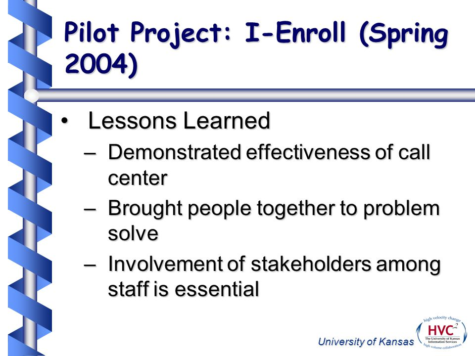 University of Kansas Pilot Project: I-Enroll (Spring 2004) Lessons LearnedLessons Learned –Demonstrated effectiveness of call center –Brought people together to problem solve –Involvement of stakeholders among staff is essential